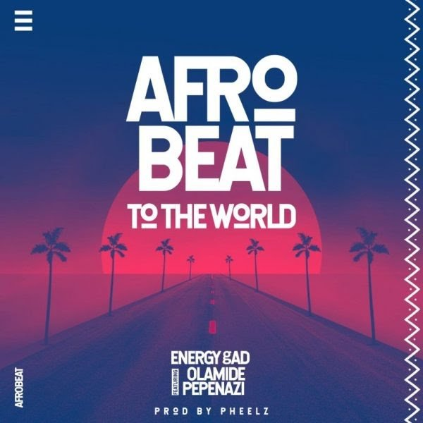 Energy Gad Ft. Olamide & Pepenazi - Afrobeat To The World