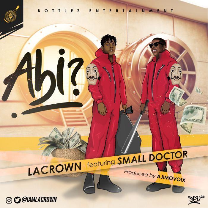 Lacrown Ft. Small Doctor - Abi (Prod. By AjeMoVoix)