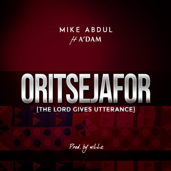 Mike Abdul Ft. A'dam - Oritsejafor
