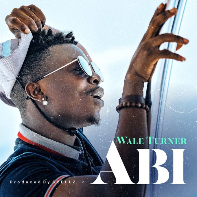 Wale Turner - Abi (Prod. By Spellz)